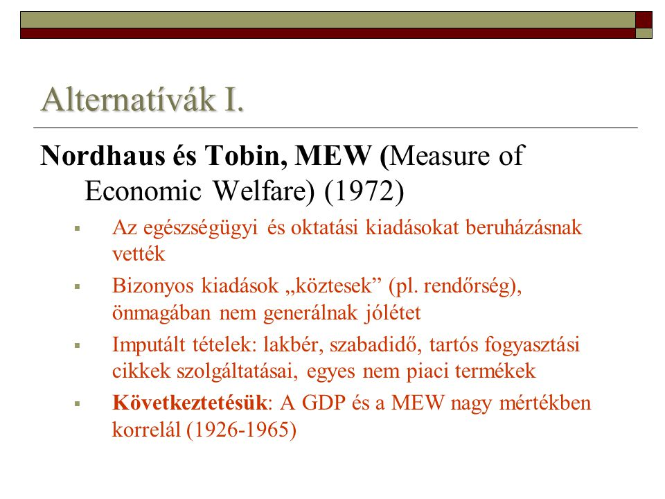 Alternatívák I. Nordhaus és Tobin, MEW (Measure of Economic Welfare) (1972) Az egészségügyi és oktatási kiadásokat beruházásnak vették.