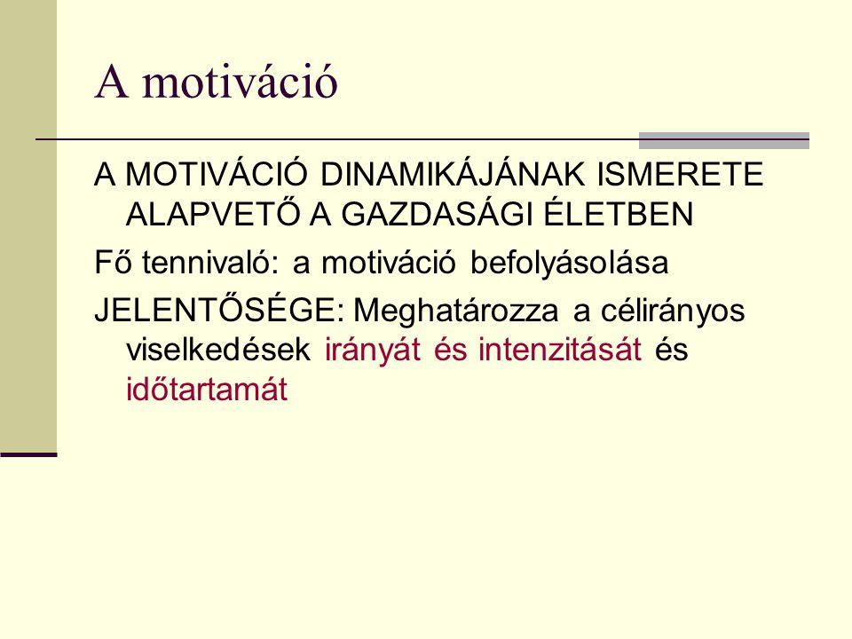 A motiváció A MOTIVÁCIÓ DINAMIKÁJÁNAK ISMERETE ALAPVETŐ A GAZDASÁGI ÉLETBEN. Fő tennivaló: a motiváció befolyásolása.