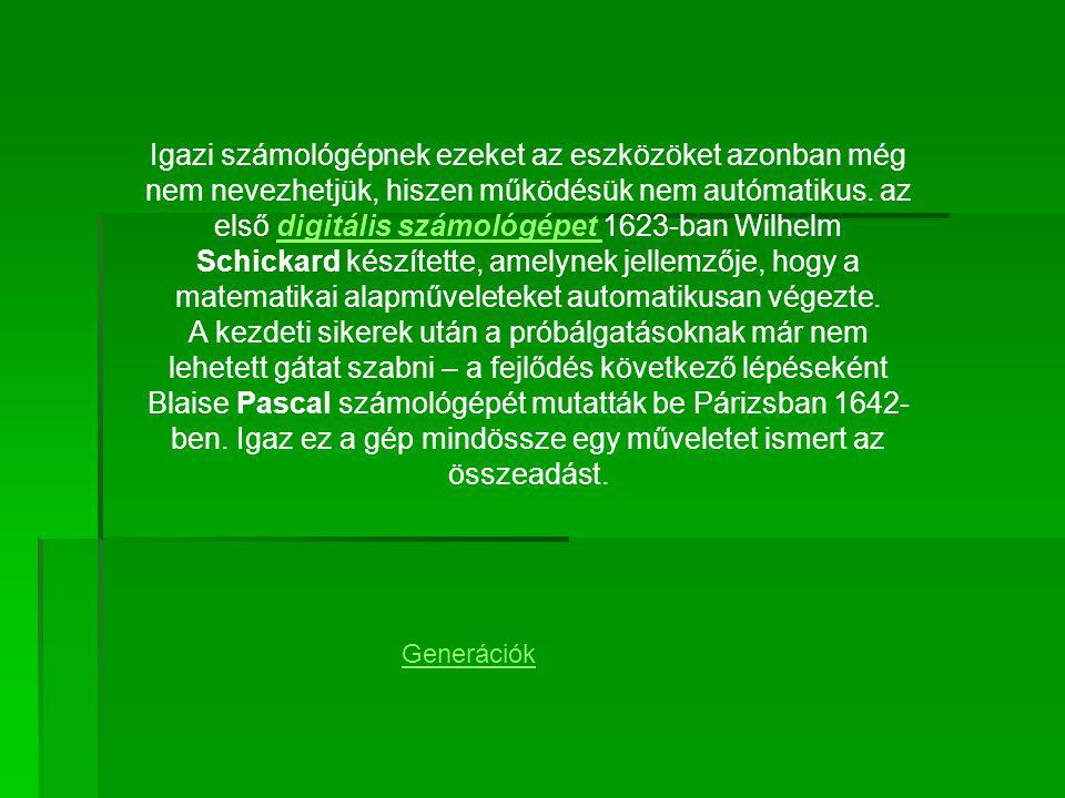 Igazi számológépnek ezeket az eszközöket azonban még nem nevezhetjük, hiszen működésük nem autómatikus. az első digitális számológépet 1623-ban Wilhelm Schickard készítette, amelynek jellemzője, hogy a matematikai alapműveleteket automatikusan végezte.