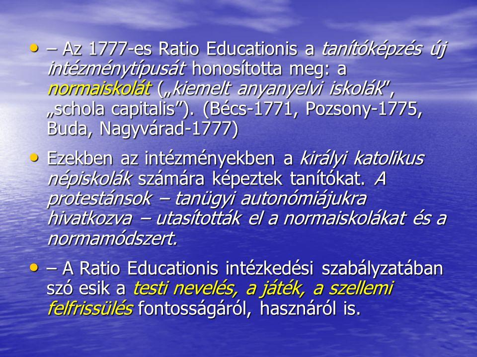"""– Az 1777-es Ratio Educationis a tanítóképzés új intézménytípusát honosította meg: a normaiskolát (""""kiemelt anyanyelvi iskolák , """"schola capitalis ). (Bécs-1771, Pozsony-1775, Buda, Nagyvárad-1777)"""