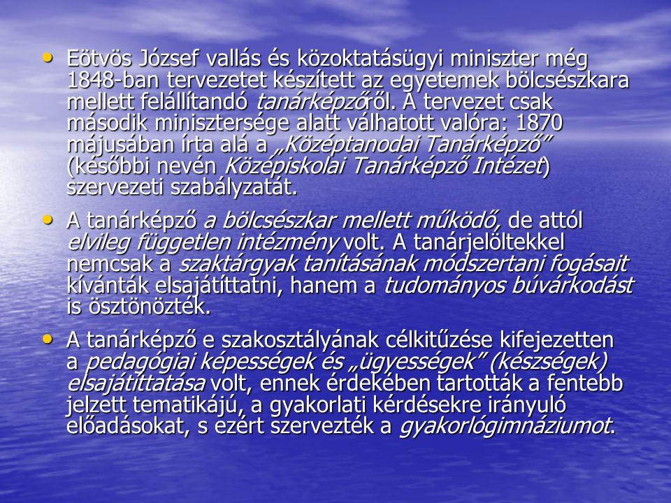 """Eötvös József vallás és közoktatásügyi miniszter még 1848-ban tervezetet készített az egyetemek bölcsészkara mellett felállítandó tanárképzőről. A tervezet csak második minisztersége alatt válhatott valóra: 1870 májusában írta alá a """"Középtanodai Tanárképző (későbbi nevén Középiskolai Tanárképző Intézet) szervezeti szabályzatát."""