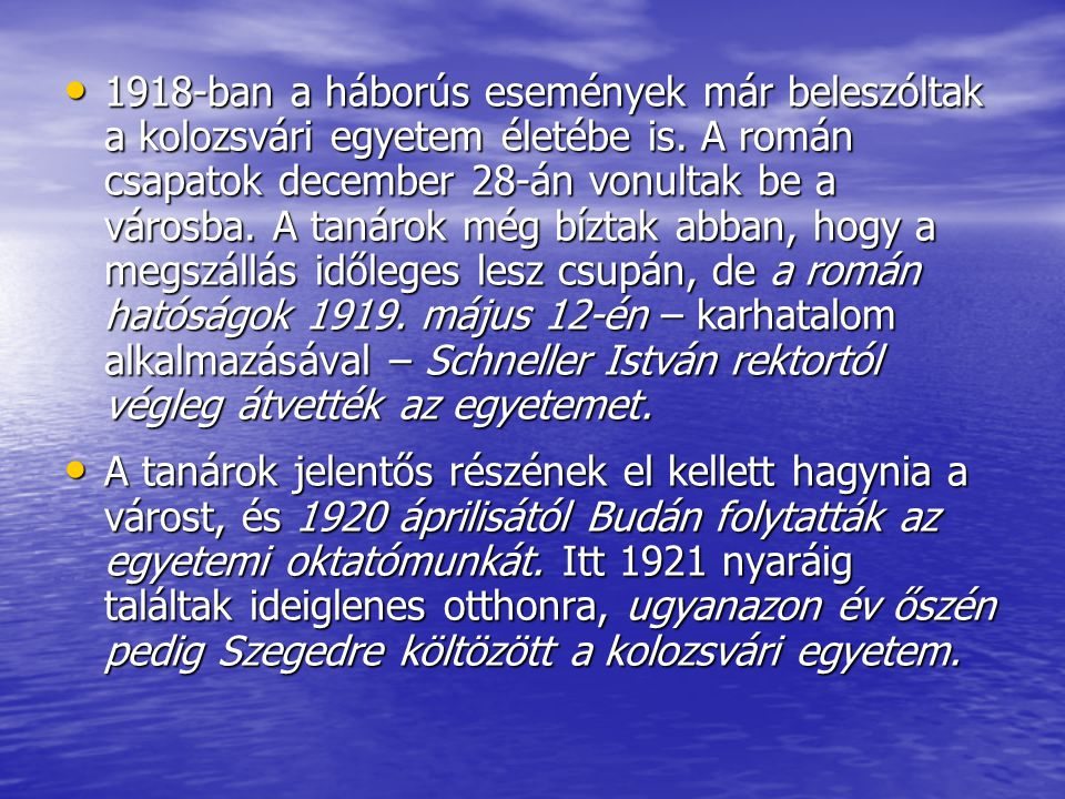 1918-ban a háborús események már beleszóltak a kolozsvári egyetem életébe is. A román csapatok december 28-án vonultak be a városba. A tanárok még bíztak abban, hogy a megszállás időleges lesz csupán, de a román hatóságok 1919. május 12-én – karhatalom alkalmazásával – Schneller István rektortól végleg átvették az egyetemet.