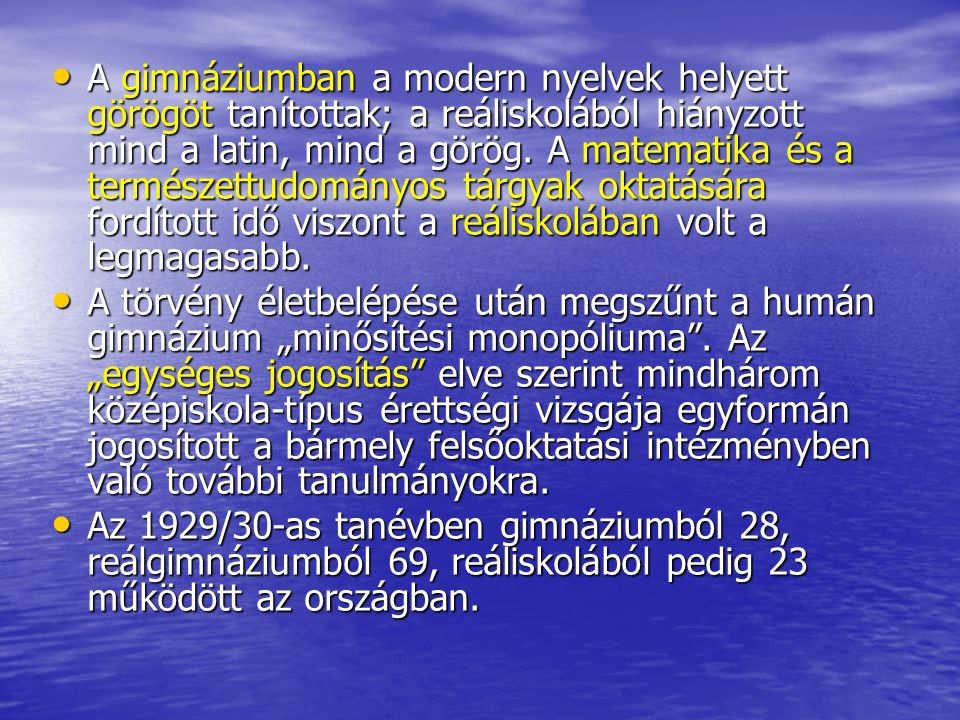A gimnáziumban a modern nyelvek helyett görögöt tanítottak; a reáliskolából hiányzott mind a latin, mind a görög. A matematika és a természettudományos tárgyak oktatására fordított idő viszont a reáliskolában volt a legmagasabb.