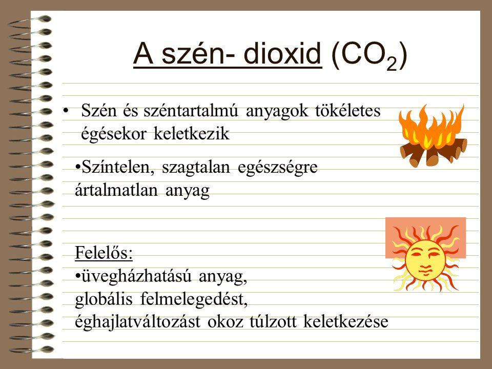 A szén- dioxid (CO2) Szén és széntartalmú anyagok tökéletes égésekor keletkezik. Színtelen, szagtalan egészségre ártalmatlan anyag.