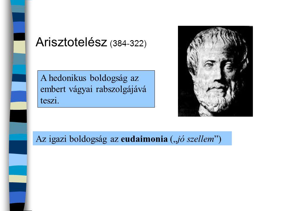 Arisztotelész (384-322) A hedonikus boldogság az embert vágyai rabszolgájává teszi.