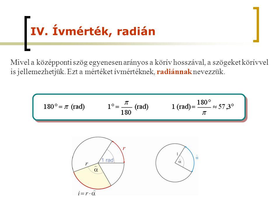 IV. Ívmérték, radián Mivel a középponti szög egyenesen arányos a körív hosszával, a szögeket körívvel.