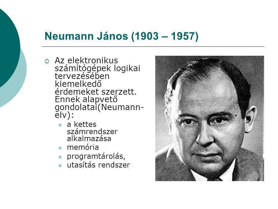 Neumann János (1903 – 1957) Az elektronikus számítógépek logikai tervezésében kiemelkedő érdemeket szerzett. Ennek alapvető gondolatai(Neumann-elv):