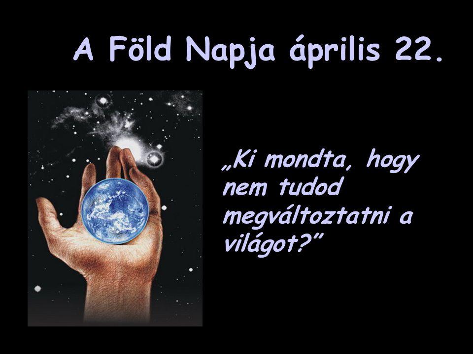 """A Föld Napja április 22. """"Ki mondta, hogy nem tudod megváltoztatni a világot"""