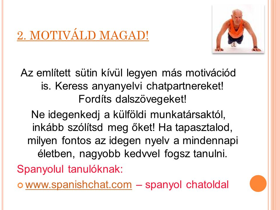 2. MOTIVÁLD MAGAD! Az említett sütin kívül legyen más motivációd is. Keress anyanyelvi chatpartnereket! Fordíts dalszövegeket!