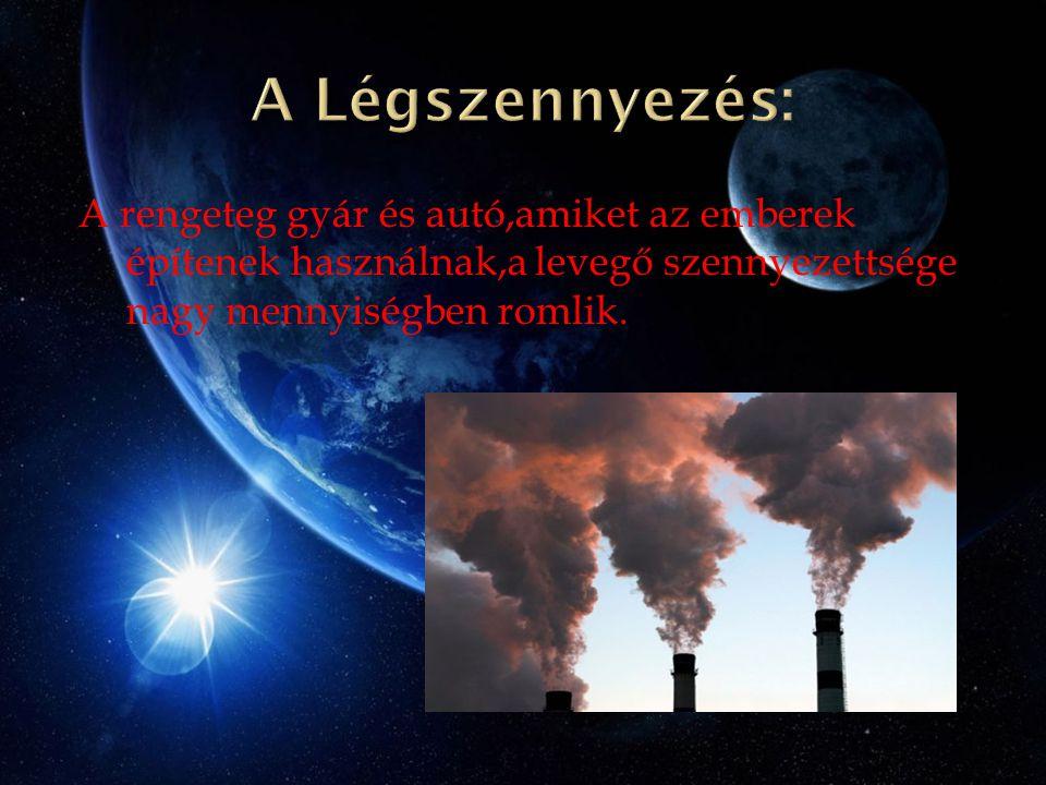 A Légszennyezés: A rengeteg gyár és autó,amiket az emberek építenek használnak,a levegő szennyezettsége nagy mennyiségben romlik.