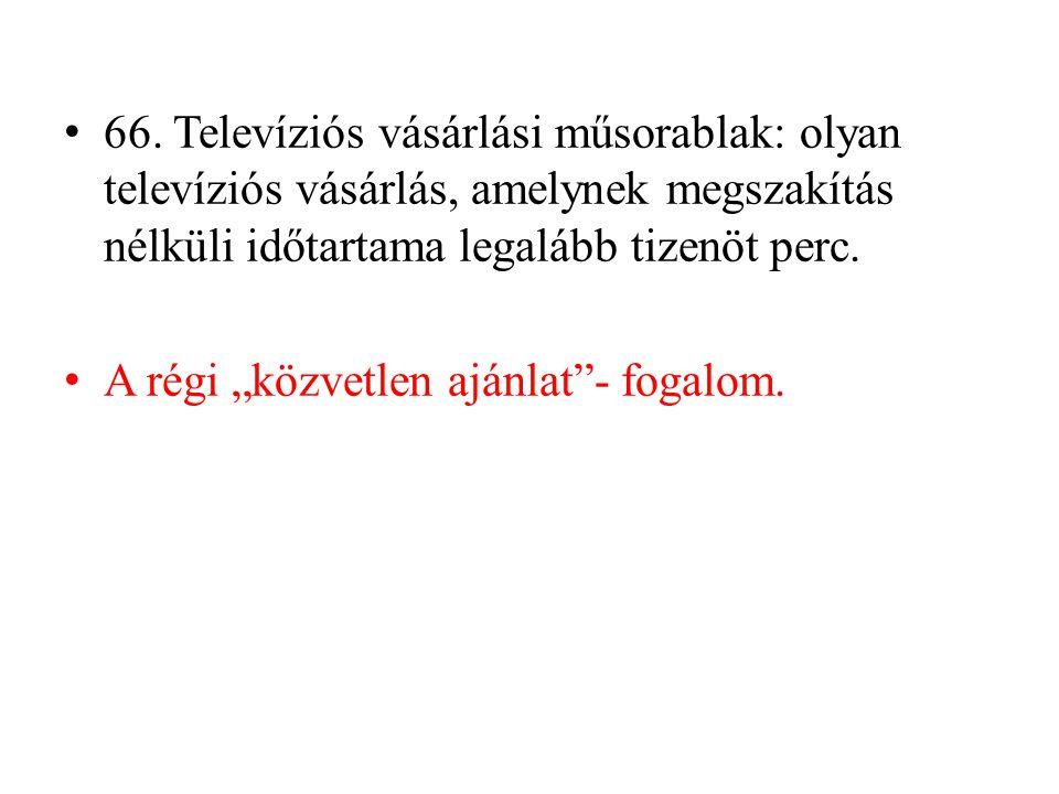 66. Televíziós vásárlási műsorablak: olyan televíziós vásárlás, amelynek megszakítás nélküli időtartama legalább tizenöt perc.