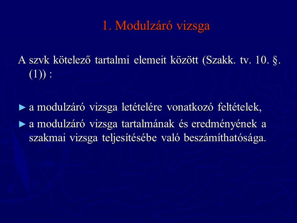 1. Modulzáró vizsga A szvk kötelező tartalmi elemeit között (Szakk. tv. 10. §. (1)) : a modulzáró vizsga letételére vonatkozó feltételek,