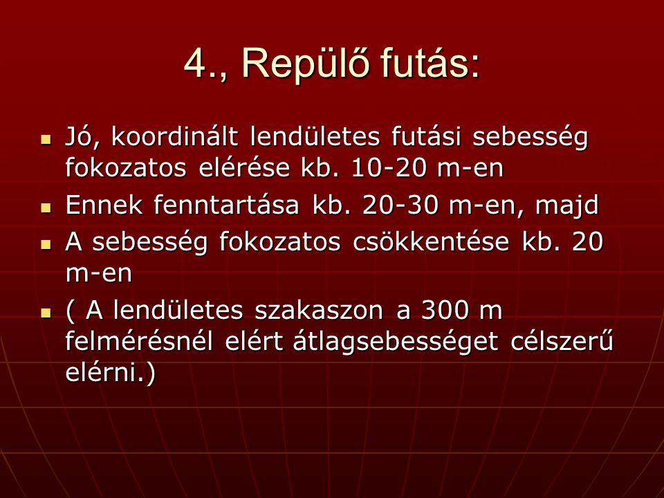 4., Repülő futás: Jó, koordinált lendületes futási sebesség fokozatos elérése kb. 10-20 m-en. Ennek fenntartása kb. 20-30 m-en, majd.