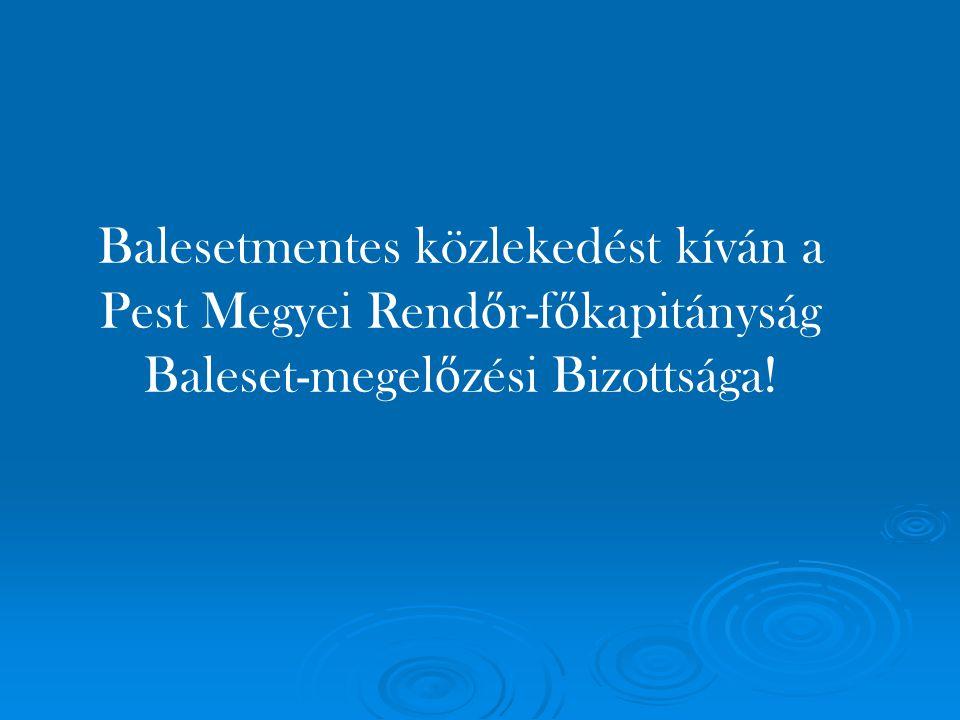 Balesetmentes közlekedést kíván a Pest Megyei Rendőr-főkapitányság Baleset-megelőzési Bizottsága!