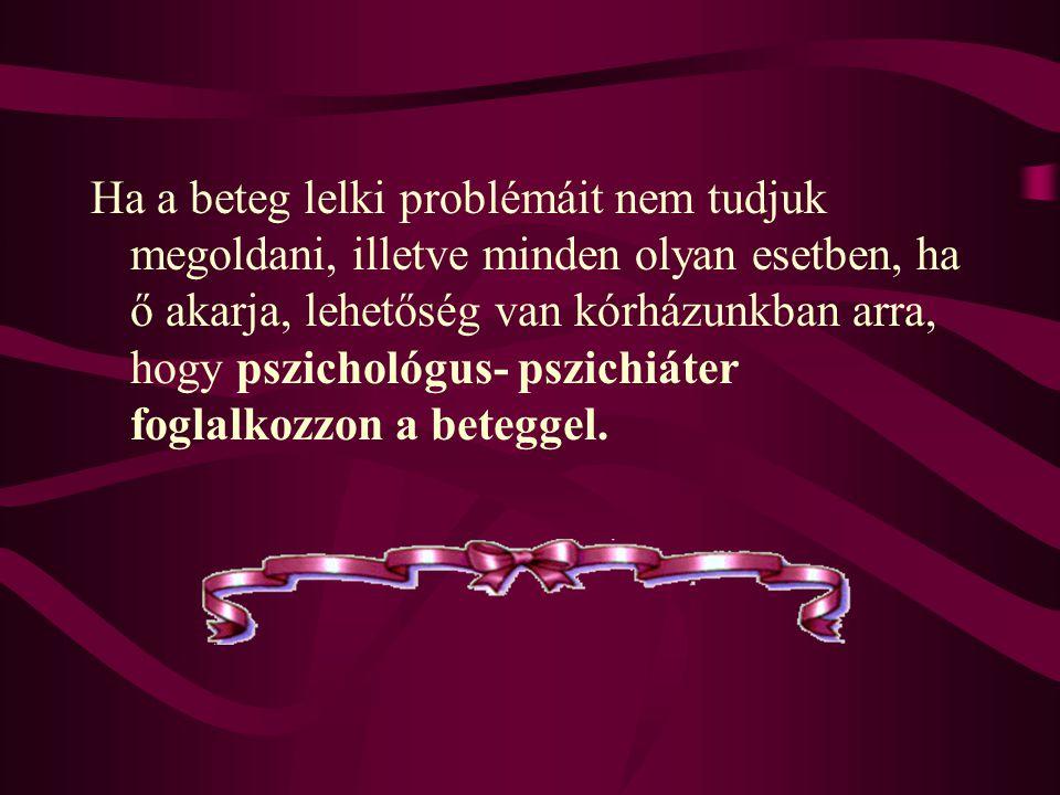 Ha a beteg lelki problémáit nem tudjuk megoldani, illetve minden olyan esetben, ha ő akarja, lehetőség van kórházunkban arra, hogy pszichológus- pszichiáter foglalkozzon a beteggel.