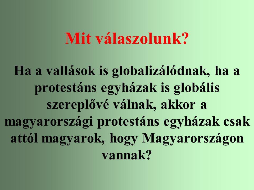 Mit válaszolunk Ha a vallások is globalizálódnak, ha a protestáns egyházak is globális szereplővé válnak, akkor a magyarországi protestáns egyházak csak attól magyarok, hogy Magyarországon vannak