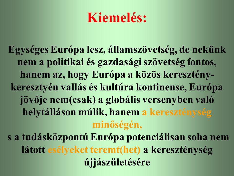 Kiemelés: Egységes Európa lesz, államszövetség, de nekünk nem a politikai és gazdasági szövetség fontos, hanem az, hogy Európa a közös keresztény-keresztyén vallás és kultúra kontinense, Európa jövője nem(csak) a globális versenyben való helytálláson múlik, hanem a kereszténység minőségén, s a tudásközpontú Európa potenciálisan soha nem látott esélyeket teremt(het) a kereszténység újjászületésére