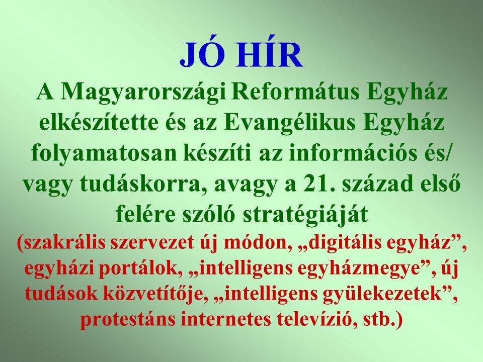 """JÓ HÍR A Magyarországi Református Egyház elkészítette és az Evangélikus Egyház folyamatosan készíti az információs és/ vagy tudáskorra, avagy a 21. század első felére szóló stratégiáját (szakrális szervezet új módon, """"digitális egyház , egyházi portálok, """"intelligens egyházmegye , új tudások közvetítője, """"intelligens gyülekezetek , protestáns internetes televízió, stb.)"""