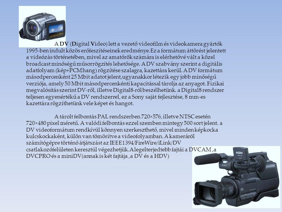 A DV (Digital Video) lett a vezető videofilm és videokamera gyártók 1995-ben indult közös erőfeszítéseinek eredménye.Ez a formátum áttörést jelentett a videózás történetében, mivel az amatőrök számára is elérhetővé vált a közel broadcast minőségű műsorrögzítés lehetősége. A DV szabvány szerint a digitális adatfolyam (kép+PCM hang) rögzítése szalagra, kazettára kerül. A DV formátum másodpercenként 25 Mbit adatot jelent,ugyanakkor létezik egy jobb minőségű verziója, amely 50 Mbit másodpercenkénti kapacitással tárolja az anyagot. Fizikai megvalósítás szerint DV-ről, illetve Digital8-ról beszélhetünk. a Digital8 rendszer teljesen egyenértékű a DV rendszerrel, ez a Sony saját fejlesztése, 8 mm-es kazettára rögzíthetünk vele képet és hangot.