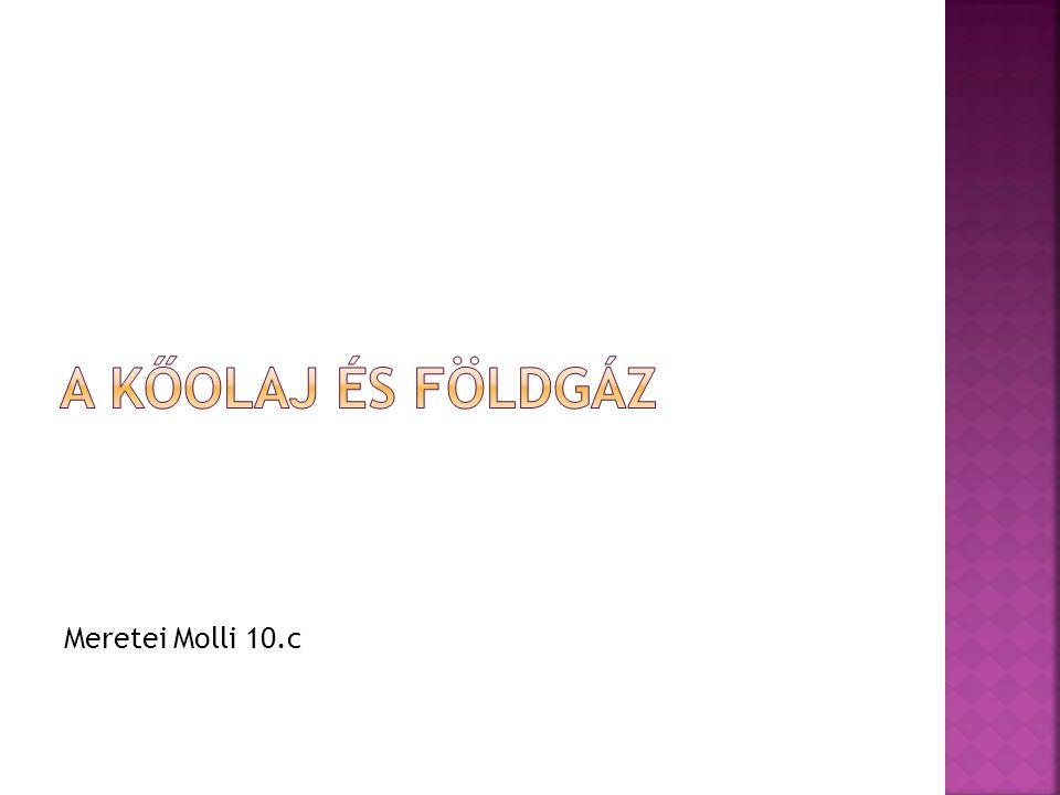 A KŐOLAJ ÉS FÖLDGÁZ Meretei Molli 10.c