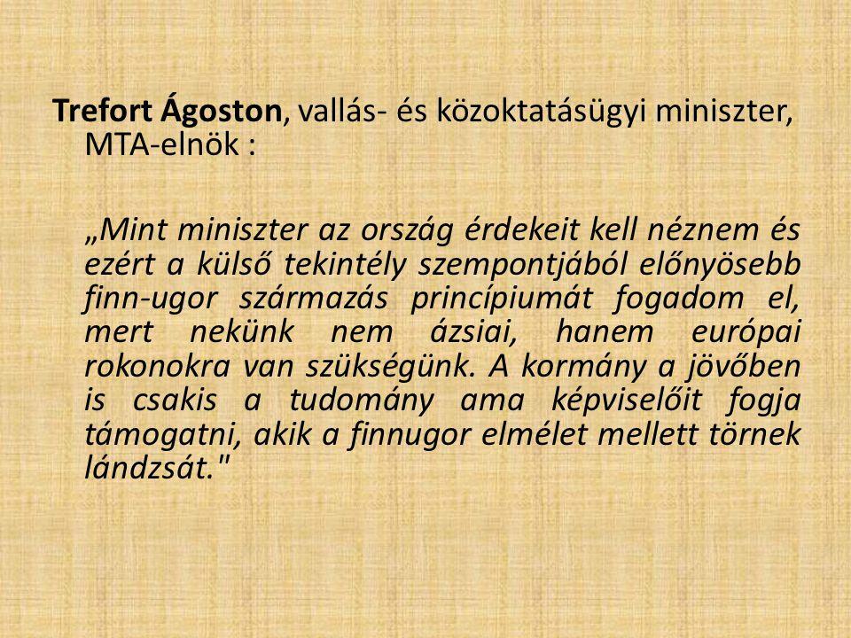 """Trefort Ágoston, vallás- és közoktatásügyi miniszter, MTA-elnök : """"Mint miniszter az ország érdekeit kell néznem és ezért a külső tekintély szempontjából előnyösebb finn-ugor származás princípiumát fogadom el, mert nekünk nem ázsiai, hanem európai rokonokra van szükségünk."""