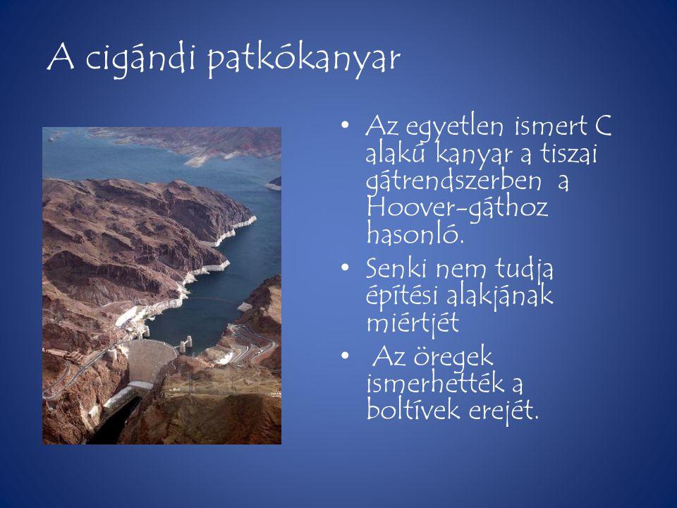 A cigándi patkókanyar Az egyetlen ismert C alakú kanyar a tiszai gátrendszerben a Hoover-gáthoz hasonló.