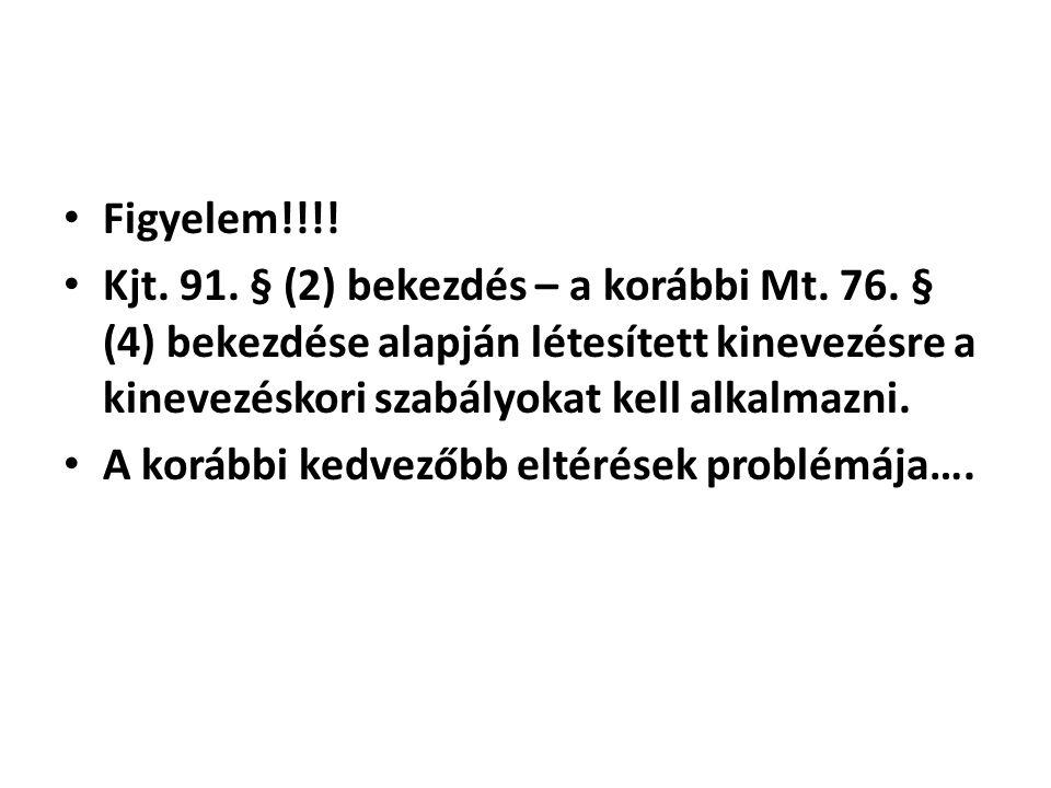 Figyelem!!!! Kjt. 91. § (2) bekezdés – a korábbi Mt. 76. § (4) bekezdése alapján létesített kinevezésre a kinevezéskori szabályokat kell alkalmazni.