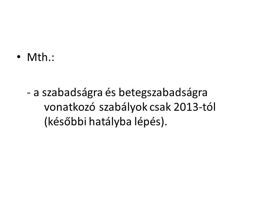 Mth.: - a szabadságra és betegszabadságra vonatkozó szabályok csak 2013-tól (későbbi hatályba lépés).