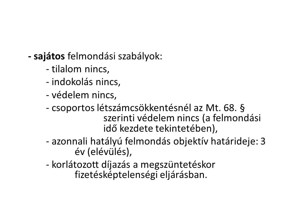 - sajátos felmondási szabályok: - tilalom nincs, - indokolás nincs, - védelem nincs, - csoportos létszámcsökkentésnél az Mt.