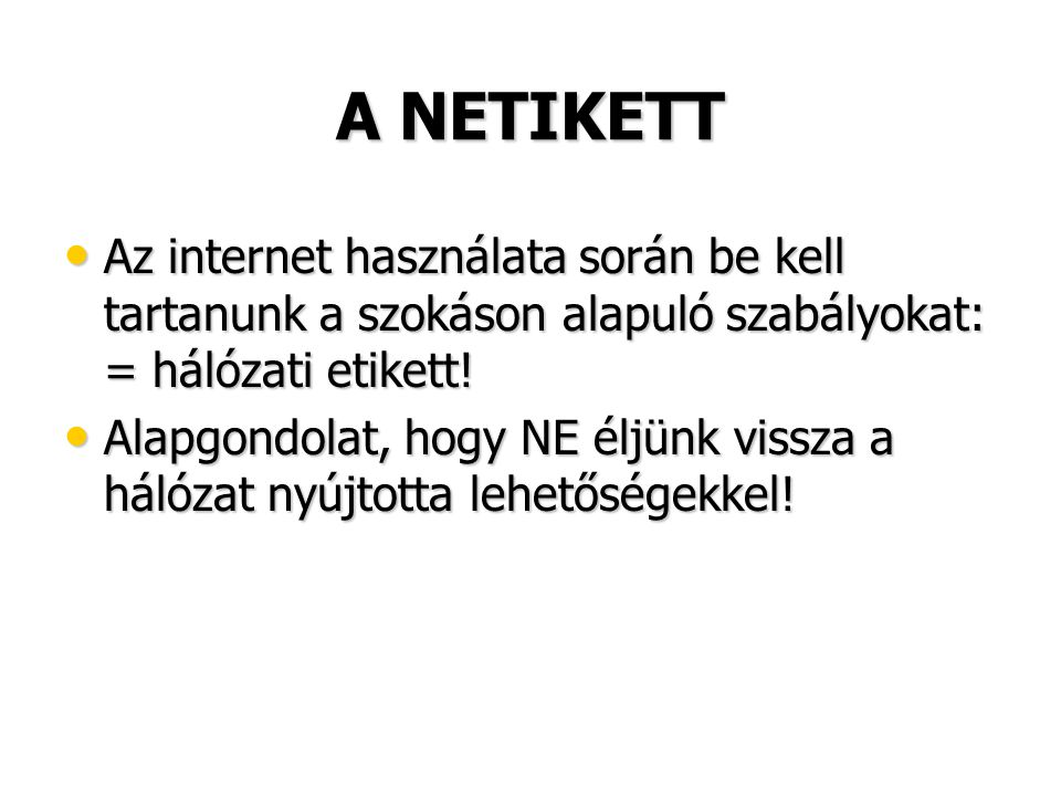 A NETIKETT Az internet használata során be kell tartanunk a szokáson alapuló szabályokat: = hálózati etikett!