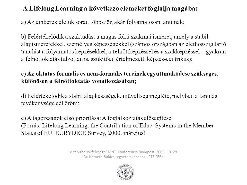 A Lifelong Learning a következő elemeket foglalja magába: a) Az emberek életük során többször, akár folyamatosan tanulnak; b) Felértékelődik a szaktudás, a magas fokú szakmai ismeret, amely a stabil alapismeretekkel, személyes képességekkel (számos országban az élethosszig tartó tanulást a folyamatos képzésekkel, a felnőttképzéssel és a szakképzéssel – gyakran a felnőttoktatás túlzottan is, szűkítően értelmezett, képzés-centrikus); c) Az oktatás formális és nem-formális tereinek együttműködése szükséges, különösen a felnőttoktatás vonatkozásában; d) Felértékelődik a stabil alapkészségek, műveltség megléte, melyben a tanulás tevékenysége cél öröm; e) A tagországok első prioritása: A foglalkoztatás elősegítése (Forrás: Lifelong Learning: the Contribution of Educ. Systems in the Member States of EU. EURYDICE Survey, 2000. március)
