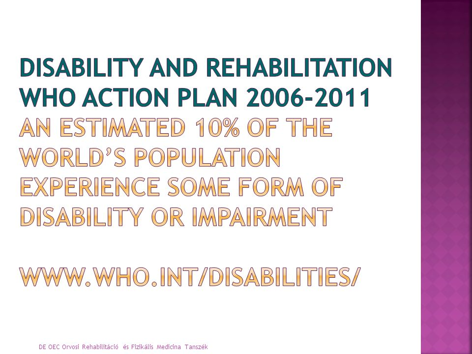 DISABILITY AND REHABILITATION WHO ACTION PLAN 2006-2011 An estimated 10% of the world's population experience some form of disability or impairment www.who.int/disabilities/