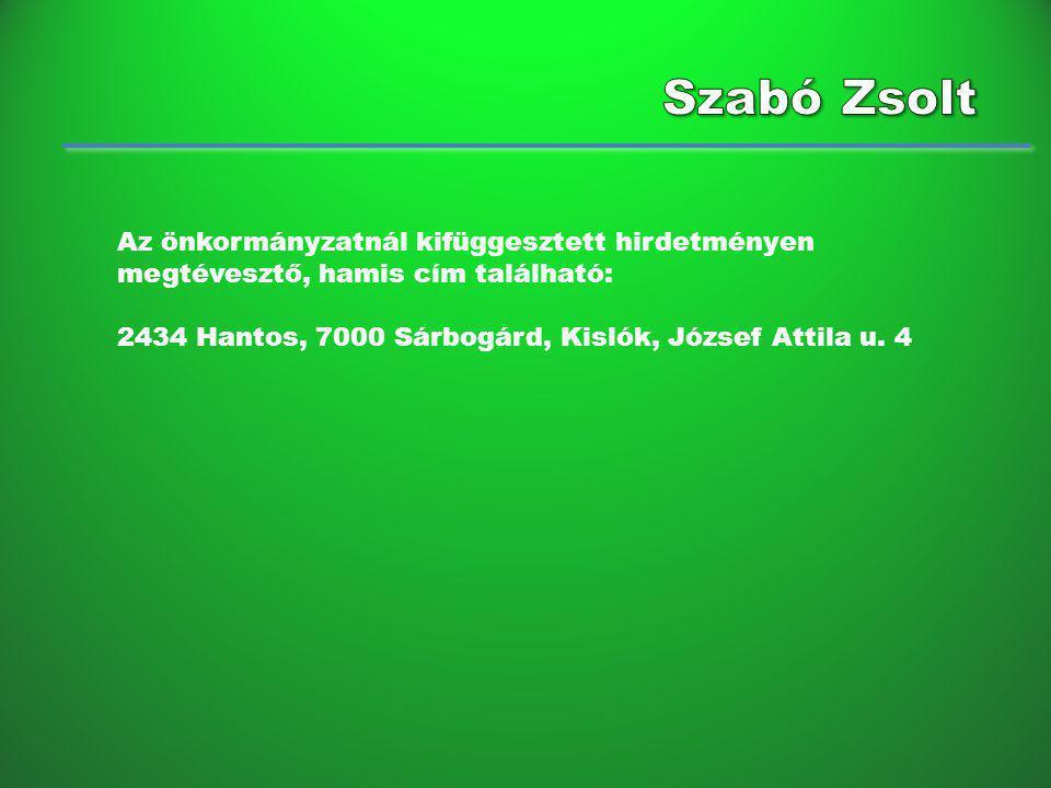 Szabó Zsolt Az önkormányzatnál kifüggesztett hirdetményen megtévesztő, hamis cím található: 2434 Hantos, 7000 Sárbogárd, Kislók, József Attila u.