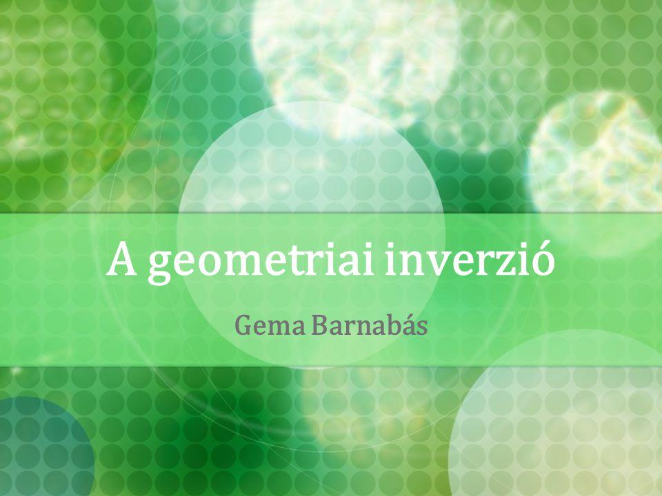 A geometriai inverzió Gema Barnabás