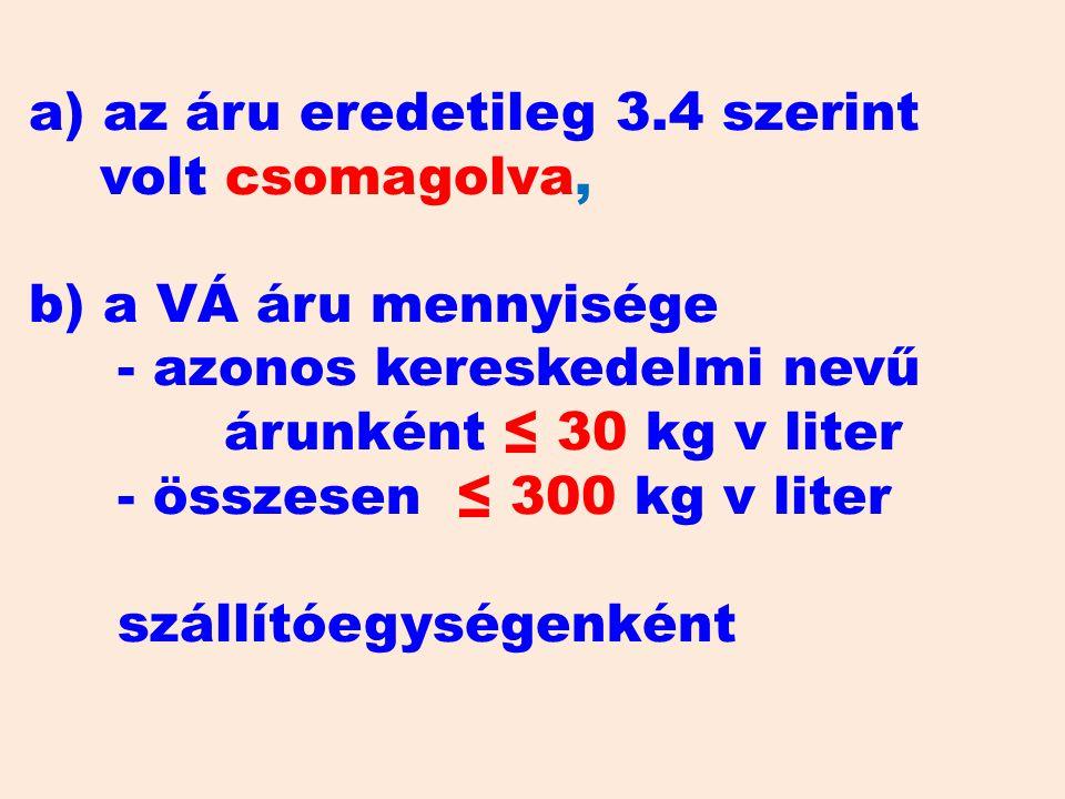 a) az áru eredetileg 3.4 szerint volt csomagolva, b) a VÁ áru mennyisége - azonos kereskedelmi nevű árunként ≤ 30 kg v liter - összesen ≤ 300 kg v liter szállítóegységenként