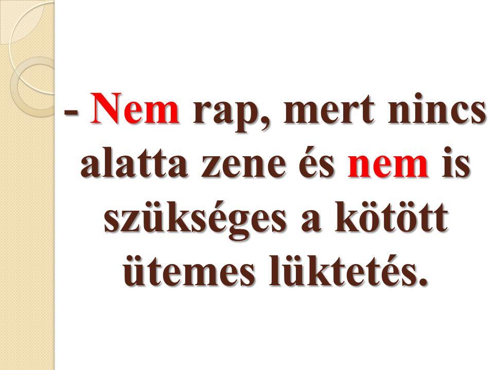 - Nem rap, mert nincs alatta zene és nem is szükséges a kötött ütemes lüktetés.