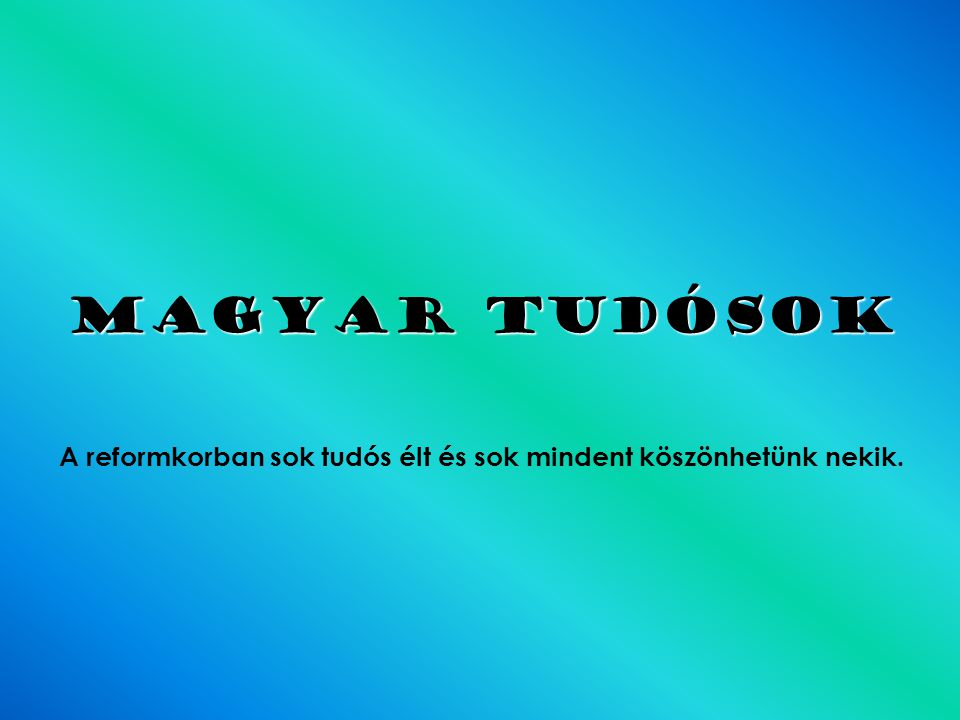 Magyar tudósok A reformkorban sok tudós élt és sok mindent köszönhetünk nekik.
