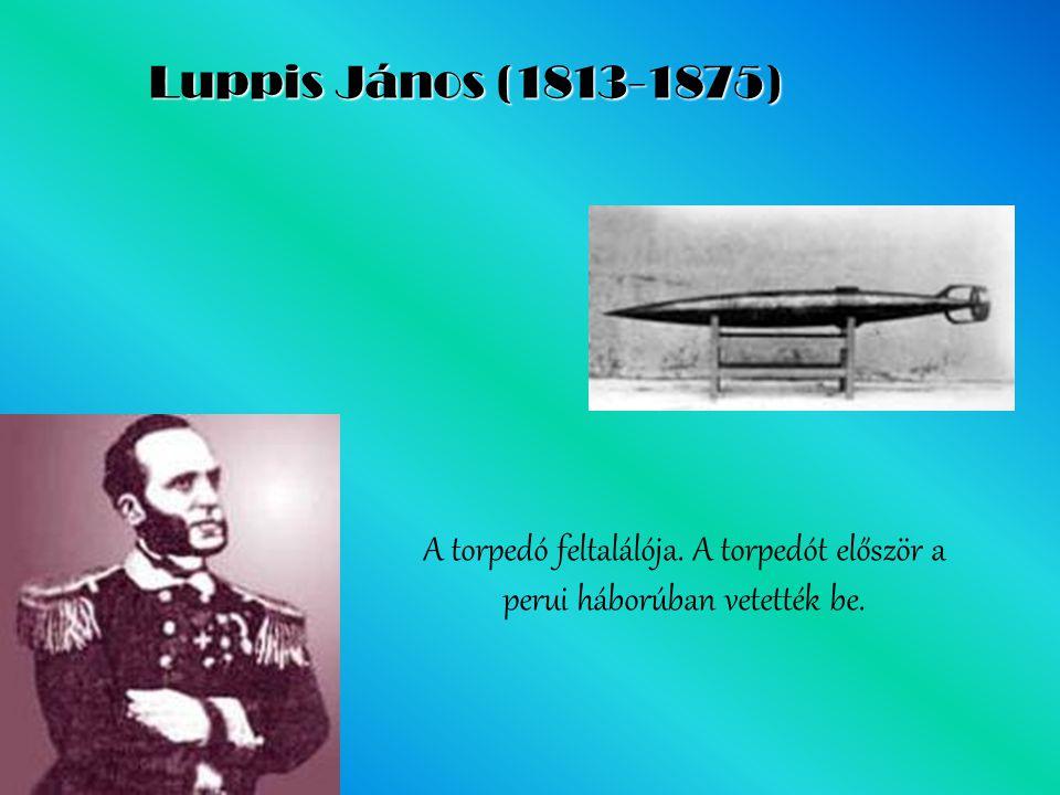 Luppis János (1813-1875) A torpedó feltalálója. A torpedót először a perui háborúban vetették be.