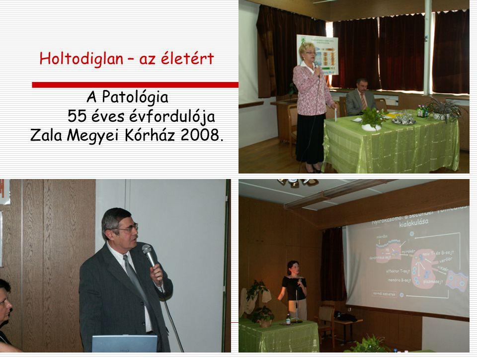 Holtodiglan – az életért A Patológia 55 éves évfordulója Zala Megyei Kórház 2008.