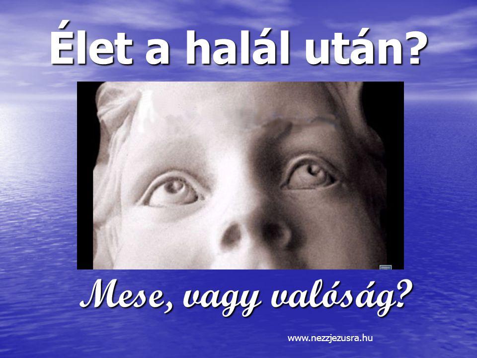 Élet a halál után Mese, vagy valóság www.nezzjezusra.hu