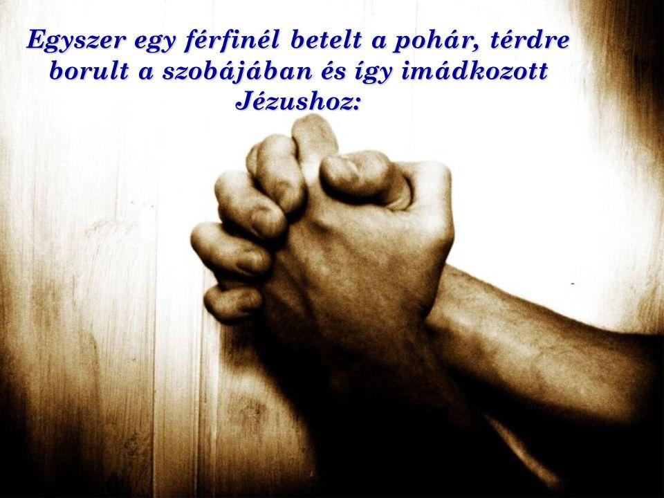Egyszer egy férfinél betelt a pohár, térdre borult a szobájában és így imádkozott Jézushoz: