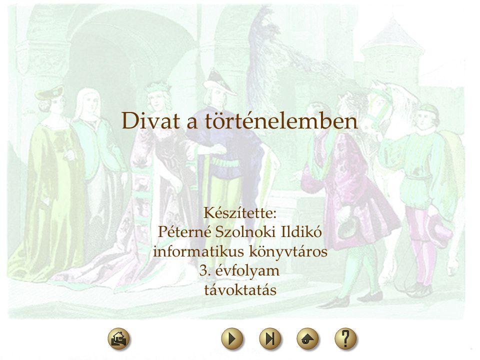 Divat a történelemben Készítette: Péterné Szolnoki Ildikó