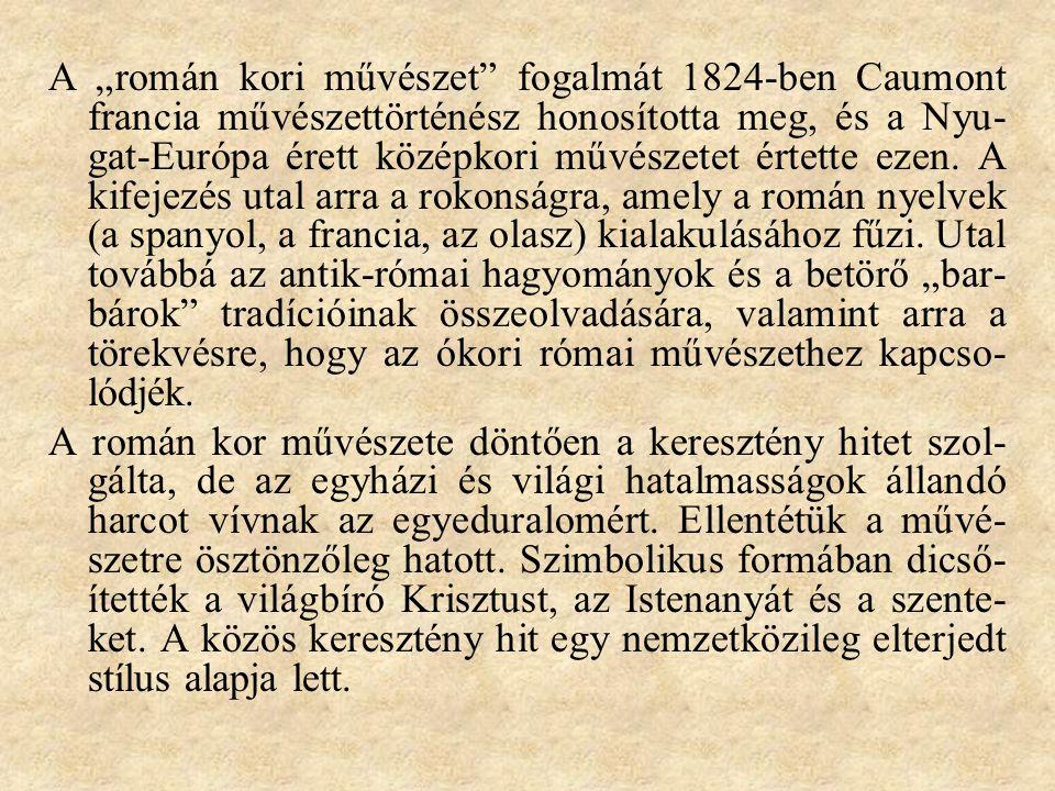"""A """"román kori művészet fogalmát 1824-ben Caumont francia művészettörténész honosította meg, és a Nyu-gat-Európa érett középkori művészetet értette ezen. A kifejezés utal arra a rokonságra, amely a román nyelvek (a spanyol, a francia, az olasz) kialakulásához fűzi. Utal továbbá az antik-római hagyományok és a betörő """"bar-bárok tradícióinak összeolvadására, valamint arra a törekvésre, hogy az ókori római művészethez kapcso-lódjék."""