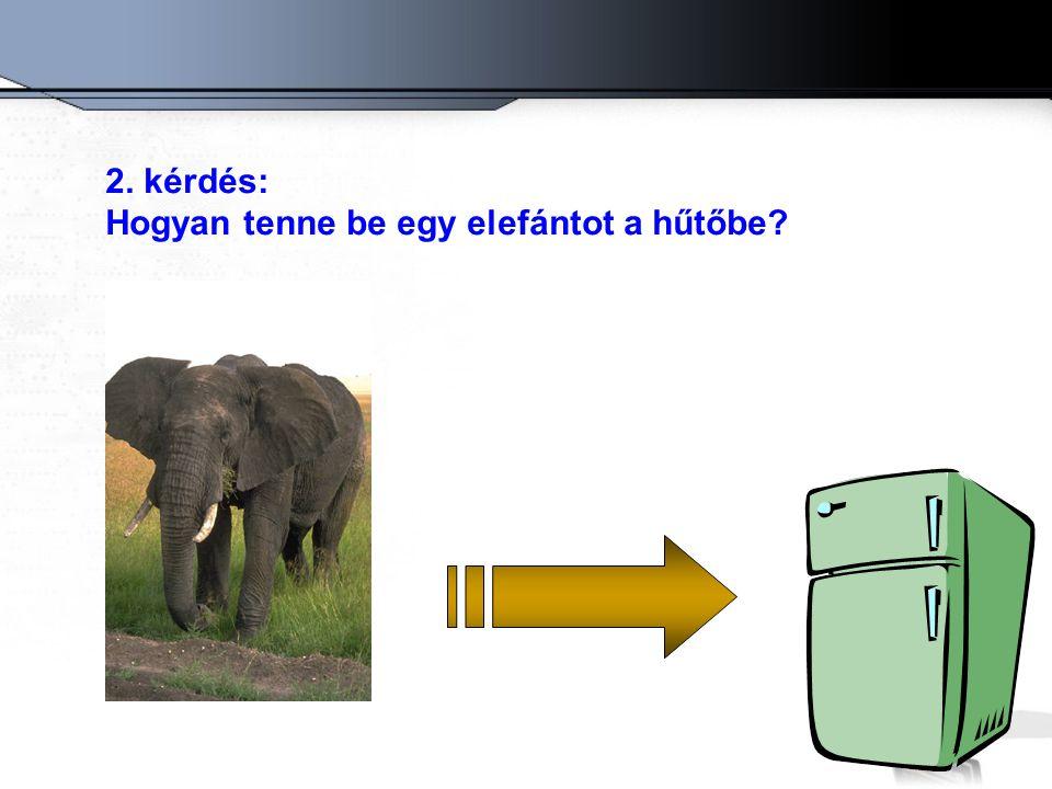 2. kérdés: Hogyan tenne be egy elefántot a hűtőbe
