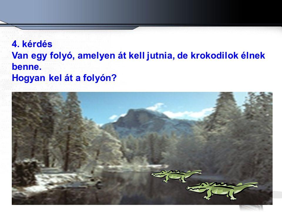 4. kérdés Van egy folyó, amelyen át kell jutnia, de krokodilok élnek benne. Hogyan kel át a folyón