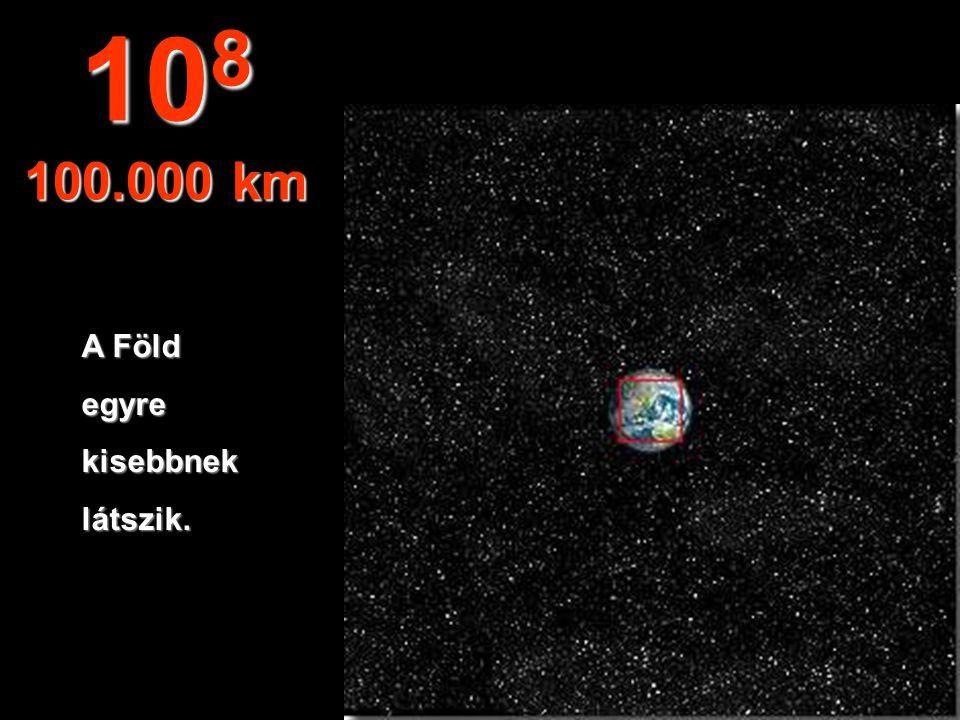 108 100.000 km A Föld egyre kisebbnek látszik.