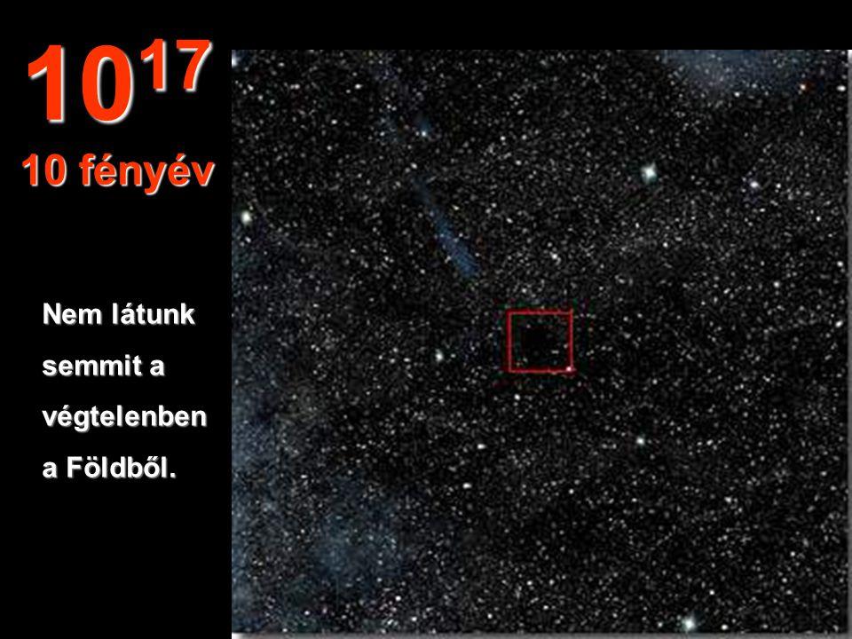 1017 10 fényév Nem látunk semmit a végtelenben a Földből.