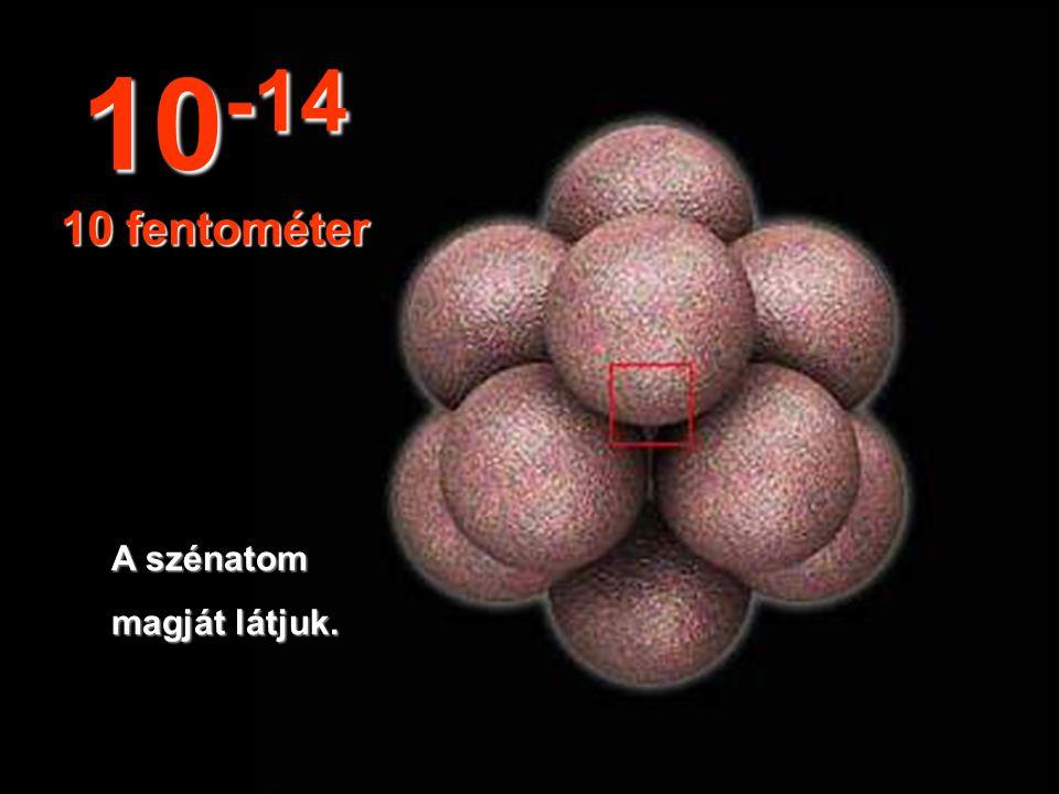 10-14 10 fentométer A szénatom magját látjuk.