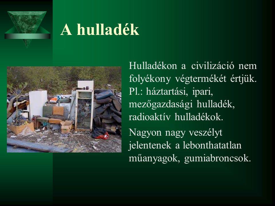 A hulladék Hulladékon a civilizáció nem folyékony végtermékét értjük. Pl.: háztartási, ipari, mezőgazdasági hulladék, radioaktív hulladékok.