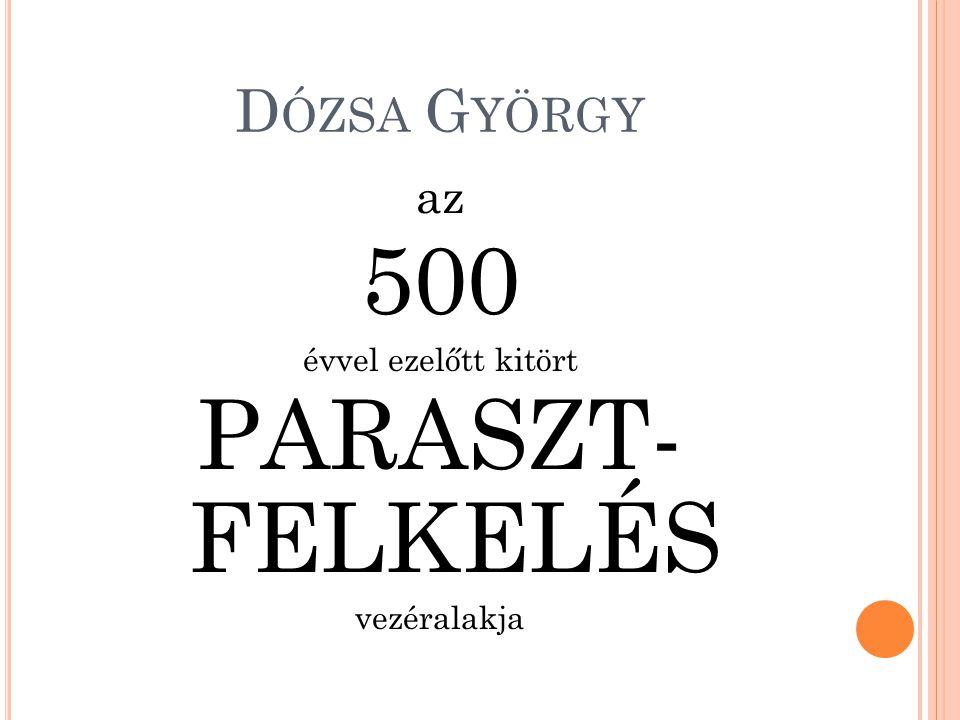 Dózsa György az 500 évvel ezelőtt kitört PARASZT- FELKELÉS vezéralakja